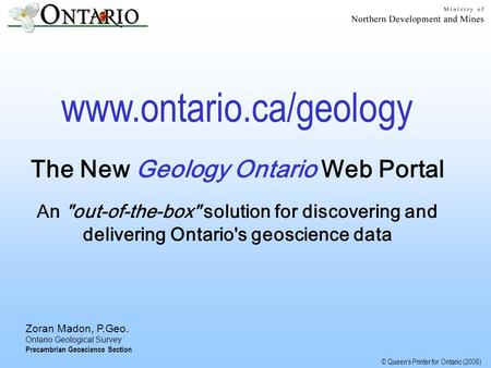 © Queen's Printer for Ontario (2006) Zoran Madon, P.Geo. Ontario Geological Survey Precambrian Geoscience Section www.ontario.ca/geology The New Geology.