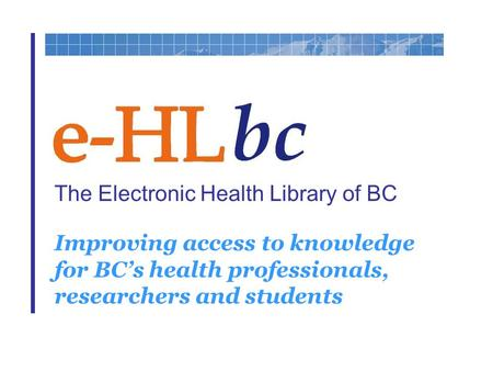 The Electronic Health Library of BC Improving access to knowledge for BC's health professionals, researchers and students.