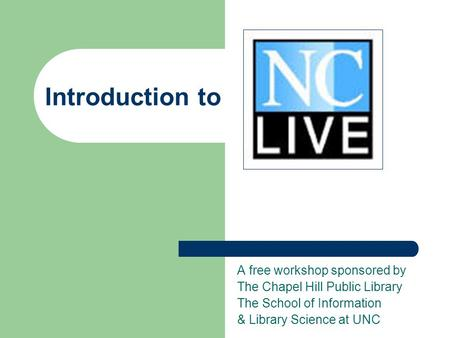 Introduction to A free workshop sponsored by The Chapel Hill Public Library The School of Information & Library Science at UNC.