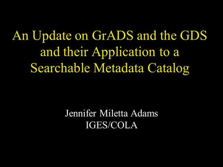 An Update on GrADS and the GDS and their Application to a Searchable Metadata Catalog Jennifer Miletta Adams IGES/COLA.