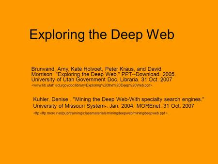 Exploring the Deep Web Brunvand, Amy, Kate Holvoet, Peter Kraus, and David Morrison. Exploring the Deep Web. PPT--Download. 2005. University of Utah.