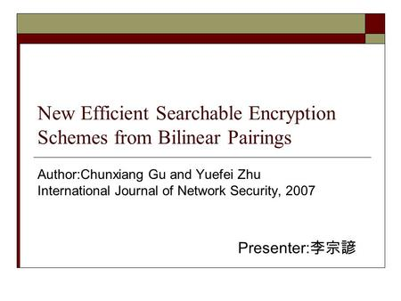 New Efficient Searchable Encryption Schemes from Bilinear Pairings Author:Chunxiang Gu and Yuefei Zhu International Journal of Network Security, 2007 Presenter: