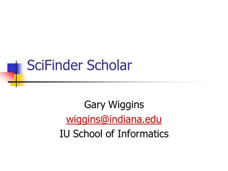 SciFinder Scholar Gary Wiggins IU School of Informatics.