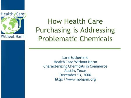 How Health Care Purchasing is Addressing Problematic Chemicals Lara Sutherland Health Care Without Harm Characterizing Chemicals in Commerce Austin, Texas.