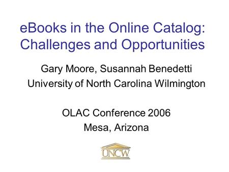 EBooks in the Online Catalog: Challenges and Opportunities Gary Moore, Susannah Benedetti University of North Carolina Wilmington OLAC Conference 2006.