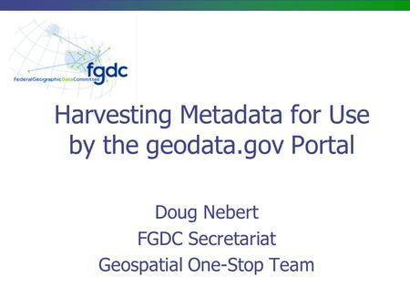 Harvesting Metadata for Use by the geodata.gov Portal Doug Nebert FGDC Secretariat Geospatial One-Stop Team.