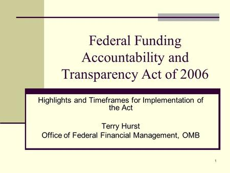 1 Federal Funding Accountability and Transparency Act of 2006 Highlights and Timeframes for Implementation of the Act Terry Hurst Office of Federal Financial.