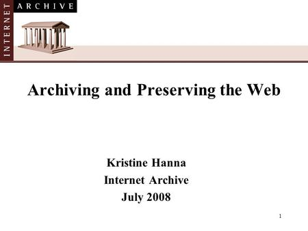 1 Archiving and Preserving the Web Kristine Hanna Internet Archive July 2008.