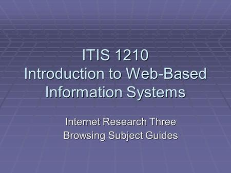 ITIS 1210 Introduction to Web-Based Information Systems Internet Research Three Browsing Subject Guides.