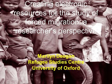 Creating electronic resources for the study of forced migration: a researcher's perspective Marilyn Deegan Refugee Studies Centre University of Oxford.