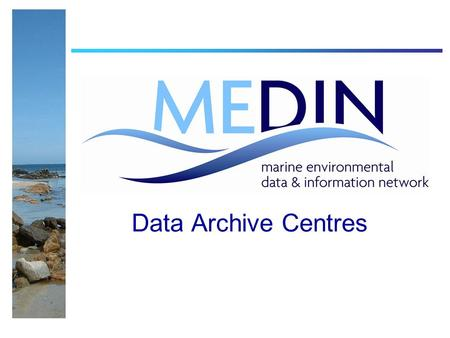 Data Archive Centres. Data Archive Centres (DACs) The MEDIN DAC Network Objective : Curate Upload and Retrieve Data SearchableExpertise Seabed and sub-seabed.