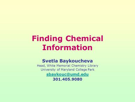 Finding Chemical Information Svetla Baykoucheva Head, White Memorial Chemistry Library University of Maryland College Park 301.405.9080.