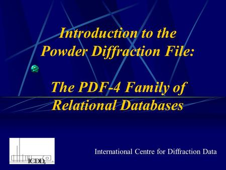 Introduction to the Powder Diffraction File: The PDF-4 Family of Relational Databases International Centre for Diffraction Data.