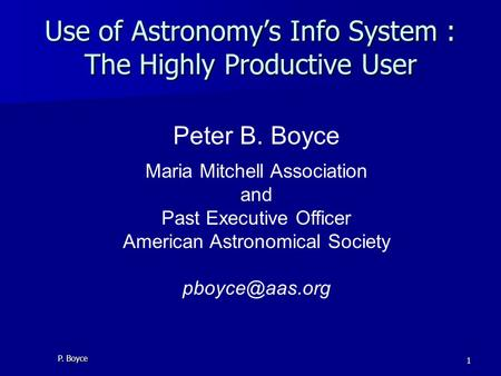 P. Boyce 1 Use of Astronomy's Info System : The Highly Productive User Peter B. Boyce Maria Mitchell Association and Past Executive Officer American Astronomical.