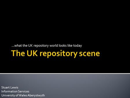 …what the UK repository world looks like today Stuart Lewis Information Services University of Wales Aberystwyth.