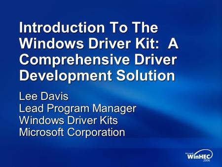 Introduction To The Windows Driver Kit: A Comprehensive Driver Development Solution Lee Davis Lead Program Manager Windows Driver Kits Microsoft Corporation.