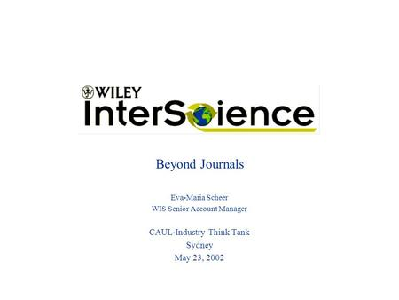 Beyond Journals Eva-Maria Scheer WIS Senior Account Manager CAUL-Industry Think Tank Sydney May 23, 2002.