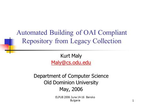 ELPUB 2006 June 14-16 Bansko Bulgaria1 Automated Building of OAI Compliant Repository from Legacy Collection Kurt Maly Department of Computer.