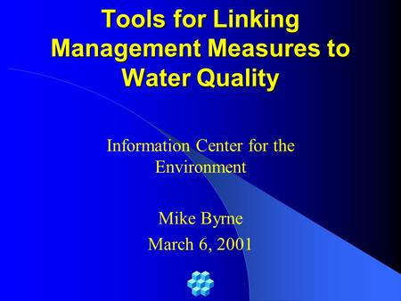 Tools for Linking Management Measures to Water Quality Information Center for the Environment Mike Byrne March 6, 2001.
