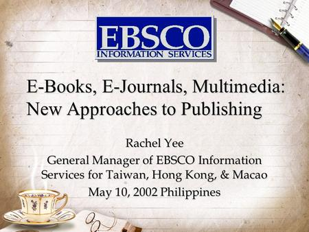E-Books, E-Journals, Multimedia: New Approaches to Publishing Rachel Yee General Manager of EBSCO Information Services for Taiwan, Hong Kong, & Macao.