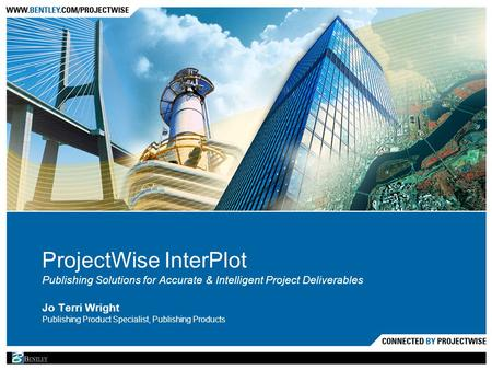 ProjectWise InterPlot Publishing Solutions for Accurate & Intelligent Project Deliverables Jo Terri Wright Publishing Product Specialist, Publishing Products.