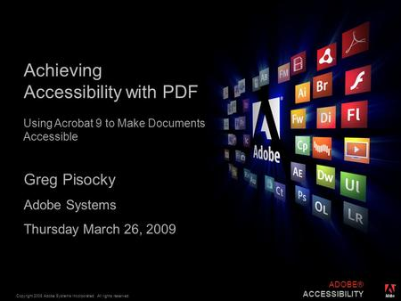 ® Copyright 2008 Adobe Systems Incorporated. All rights reserved. ADOBE® ACCESSIBILITY Achieving Accessibility with PDF Greg Pisocky Adobe Systems Thursday.