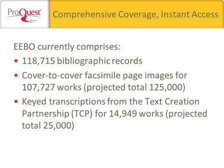 Comprehensive Coverage, Instant Access EEBO currently comprises: 118,715 bibliographic records Cover-to-cover facsimile page images for 107,727 works (projected.