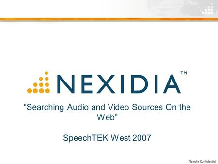 "Nexidia Confidential ""Searching Audio and Video Sources On the Web"" SpeechTEK West 2007."