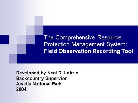 The Comprehensive Resource Protection Management System: Field Observation Recording Tool Developed by Neal D. Labrie Backcountry Supervior Acadia National.