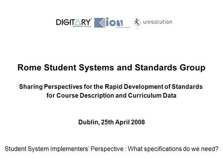 Rome Student Systems and Standards Group Sharing Perspectives for the Rapid Development of Standards for Course Description and Curriculum Data Dublin,