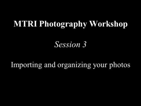MTRI Photography Workshop Session 3 Importing and organizing your photos.