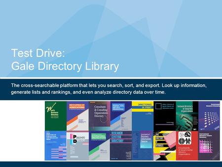 Test Drive: Gale Directory Library The cross-searchable platform that lets you search, sort, and export. Look up information, generate lists and rankings,