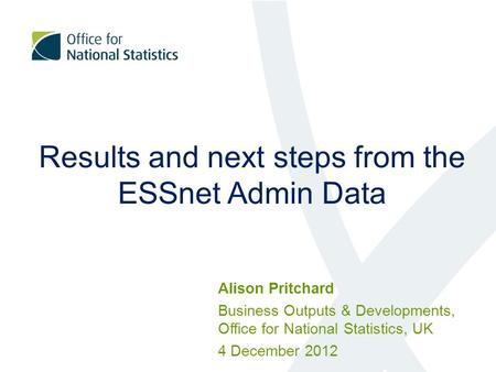Results and next steps from the ESSnet Admin Data Alison Pritchard Business Outputs & Developments, Office for National Statistics, UK 4 December 2012.