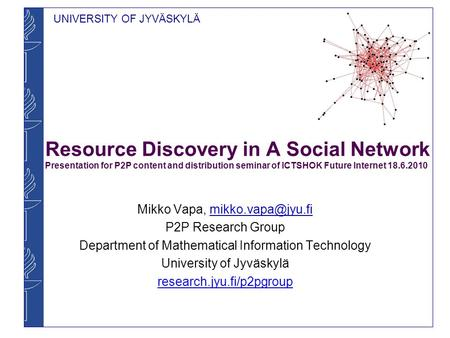 UNIVERSITY OF JYVÄSKYLÄ Resource Discovery in A Social Network Presentation for P2P content and distribution seminar of ICTSHOK Future Internet 18.6.2010.