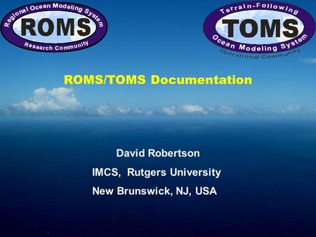 ROMS/TOMS Documentation David Robertson IMCS, Rutgers University New Brunswick, NJ, USA.