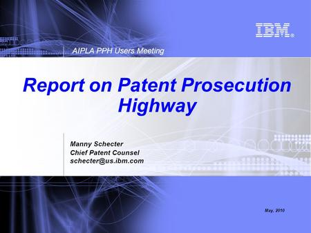 AIPLA PPH Users Meeting May, 2010 Report on Patent Prosecution Highway Manny Schecter Chief Patent Counsel