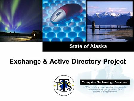 Company LOGO State of Alaska Exchange & Active Directory Project Enterprise Technology Services ETS is a customer driven team that provides world class.