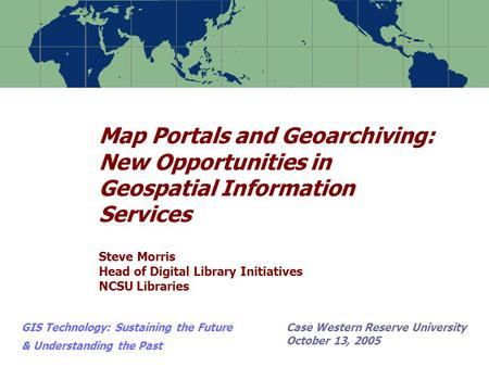 Map Portals and Geoarchiving: New Opportunities in Geospatial Information Services Steve Morris Head of Digital Library Initiatives NCSU Libraries GIS.