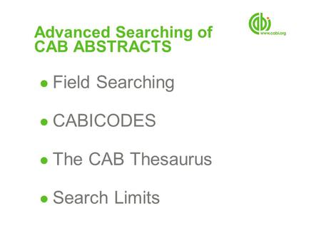 Advanced Searching of CAB ABSTRACTS ● Field Searching ● CABICODES ● The CAB Thesaurus ● Search Limits.