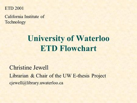 University of Waterloo ETD Flowchart Christine Jewell Librarian & Chair of the UW E-thesis Project ETD 2001 California Institute.