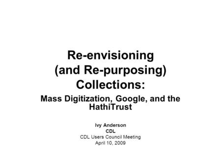 Re-envisioning (and Re-purposing) Collections: Mass Digitization, Google, and the HathiTrust Ivy Anderson CDL CDL Users Council Meeting April 10, 2009.
