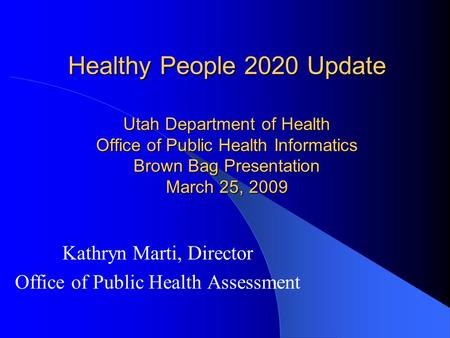 Healthy People 2020 Update Utah Department of Health Office of Public Health Informatics Brown Bag Presentation March 25, 2009 Kathryn Marti, Director.
