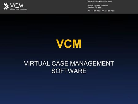 1 VCM VIRTUAL CASE MANAGEMENT SOFTWARE VIRTUAL CASE MANAGER. COM 6 South 2 ND Street, Suite 715 Hamilton, OH 45011 PH: 513-826-4364 FX: 513-826-4365.
