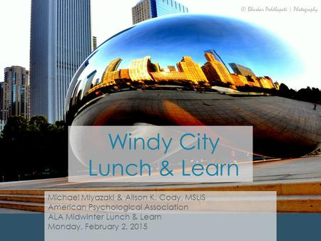 Windy City Lunch & Learn Michael Miyazaki & Alison K. Cody, MSLIS American Psychological Association ALA Midwinter Lunch & Learn Monday, February 2, 2015.