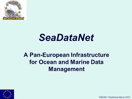 SIMORC Workshop March 2007 SeaDataNet A Pan-European Infrastructure for Ocean and Marine Data Management.
