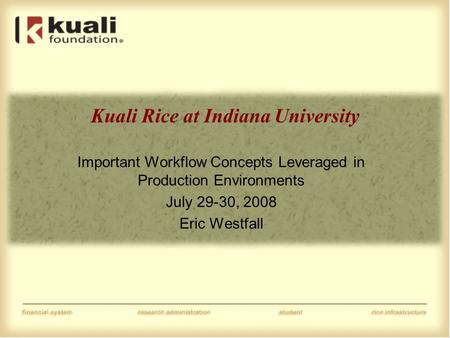Kuali Rice at Indiana University Important Workflow Concepts Leveraged in Production Environments July 29-30, 2008 Eric Westfall.