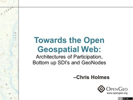 Towards the Open Geospatial Web: Architectures of Participation, Bottom up SDI's and GeoNodes –Chris Holmes.