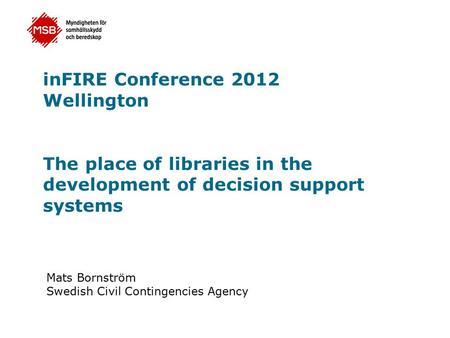 InFIRE Conference 2012 Wellington The place of libraries in the development of decision support systems Mats Bornström Swedish Civil Contingencies Agency.