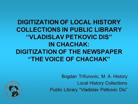 "DIGITIZATION OF LOCAL HISTORY COLLECTIONS IN PUBLIC LIBRARY ""VLADISLAV PETKOVIC DIS"" IN CHACHAK: DIGITIZATION OF THE NEWSPAPER ""THE VOICE OF CHACHAK"" Bogdan."