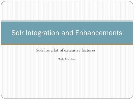 Solr has a lot of extensive features Solr Integration and Enhancements Todd Hatcher.